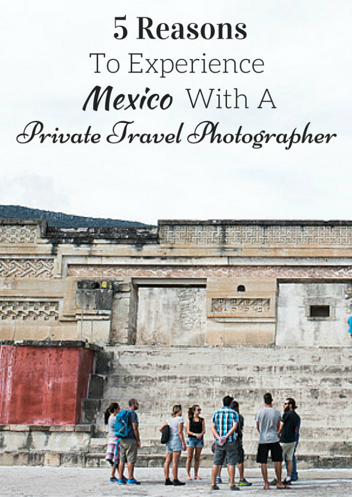 5 Reasons To Experience Mexico With A Private Travel Photographer