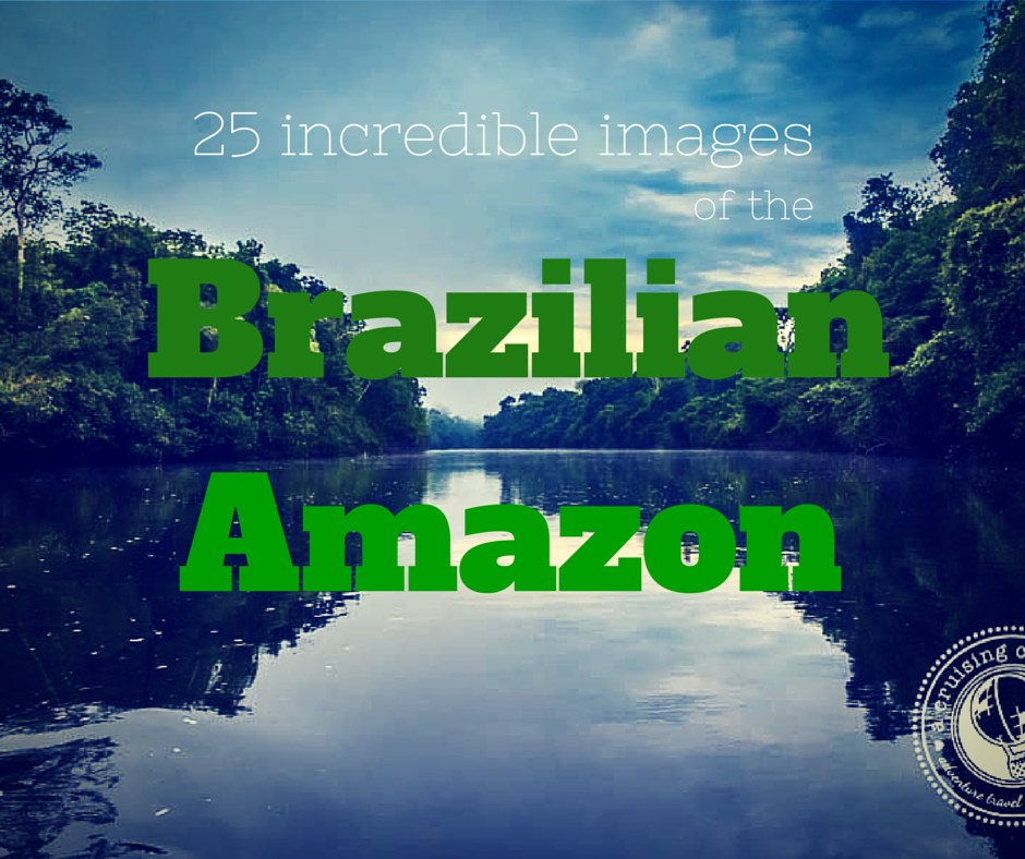 25 incredible images of the Brazilian Amazon